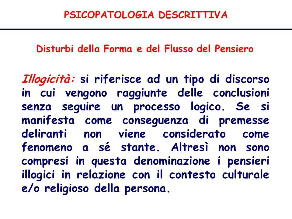 PSICOPATOLOGIA DESCRITTIVA Disturbi della Forma e del Flusso del Pensiero Illogicità: si riferisce ad un tipo di discorso in cui vengono raggiunte delle conclusioni senza seguire un processo logico.