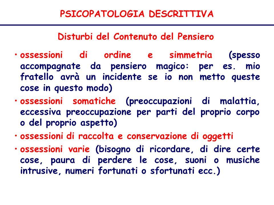 PSICOPATOLOGIA DESCRITTIVA Disturbi del Contenuto del Pensiero ossessioni di ordine e simmetria (spesso accompagnate da pensiero magico: per es.