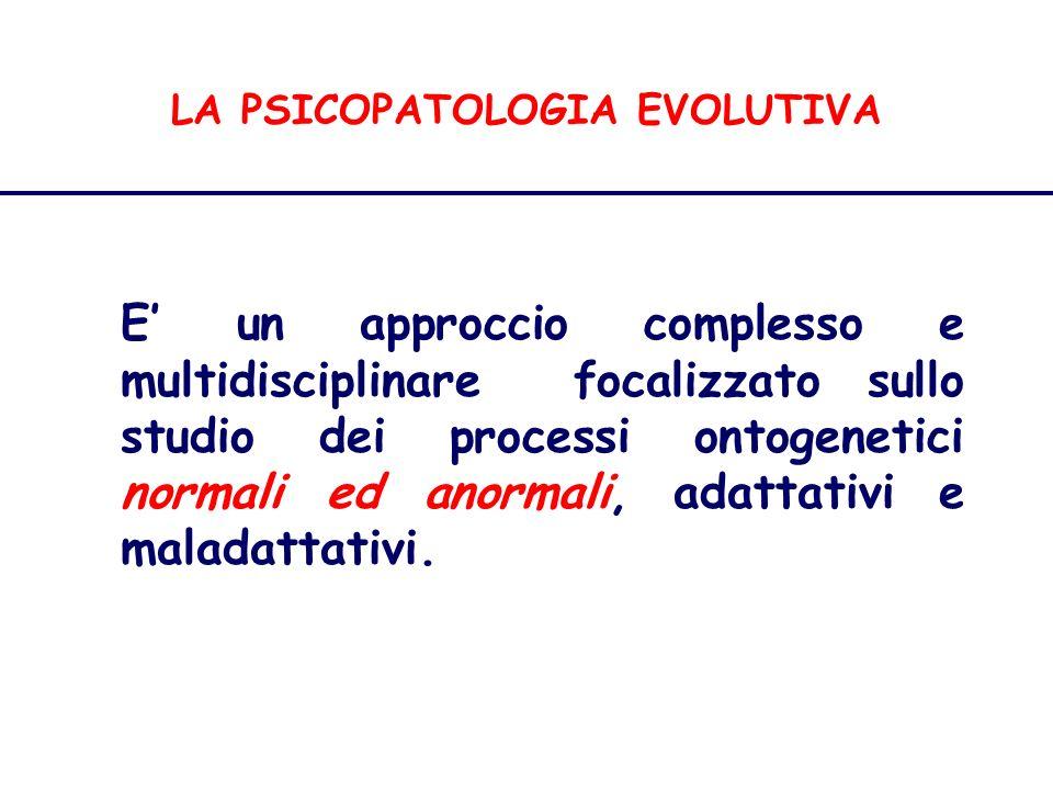 LA PSICOPATOLOGIA EVOLUTIVA E un approccio complesso e multidisciplinare focalizzato sullo studio dei processi ontogenetici normali ed anormali, adattativi e maladattativi.