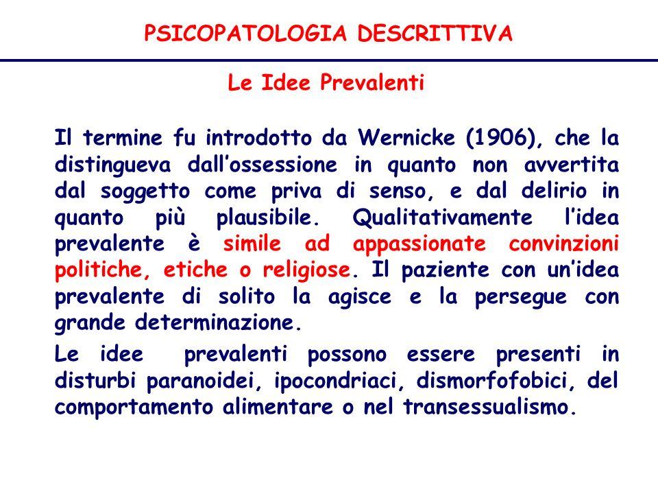 PSICOPATOLOGIA DESCRITTIVA Le Idee Prevalenti Il termine fu introdotto da Wernicke (1906), che la distingueva dallossessione in quanto non avvertita dal soggetto come priva di senso, e dal delirio in quanto più plausibile.