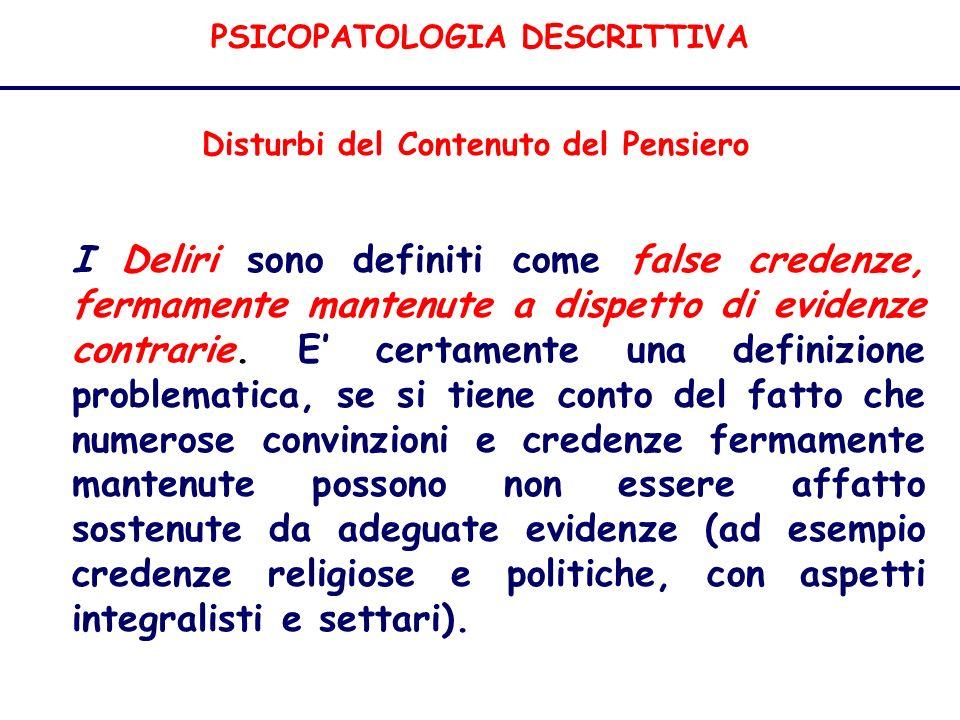 PSICOPATOLOGIA DESCRITTIVA Disturbi del Contenuto del Pensiero I Deliri sono definiti come false credenze, fermamente mantenute a dispetto di evidenze contrarie.