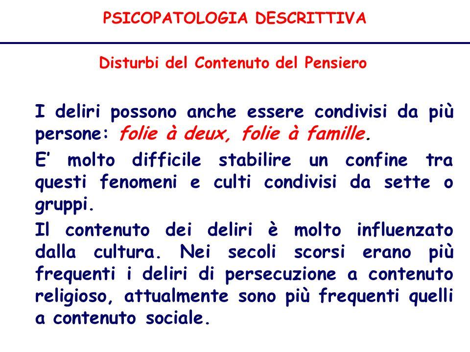PSICOPATOLOGIA DESCRITTIVA Disturbi del Contenuto del Pensiero I deliri possono anche essere condivisi da più persone: folie à deux, folie à famille.