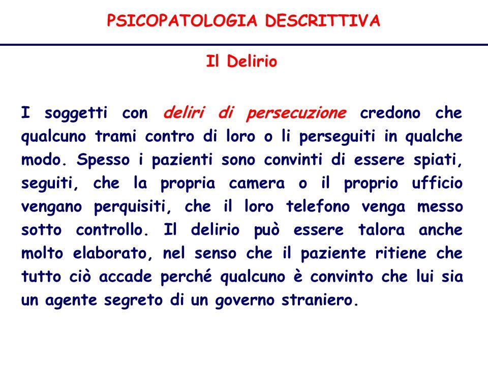 PSICOPATOLOGIA DESCRITTIVA Il Delirio I soggetti con deliri di persecuzione credono che qualcuno trami contro di loro o li perseguiti in qualche modo.