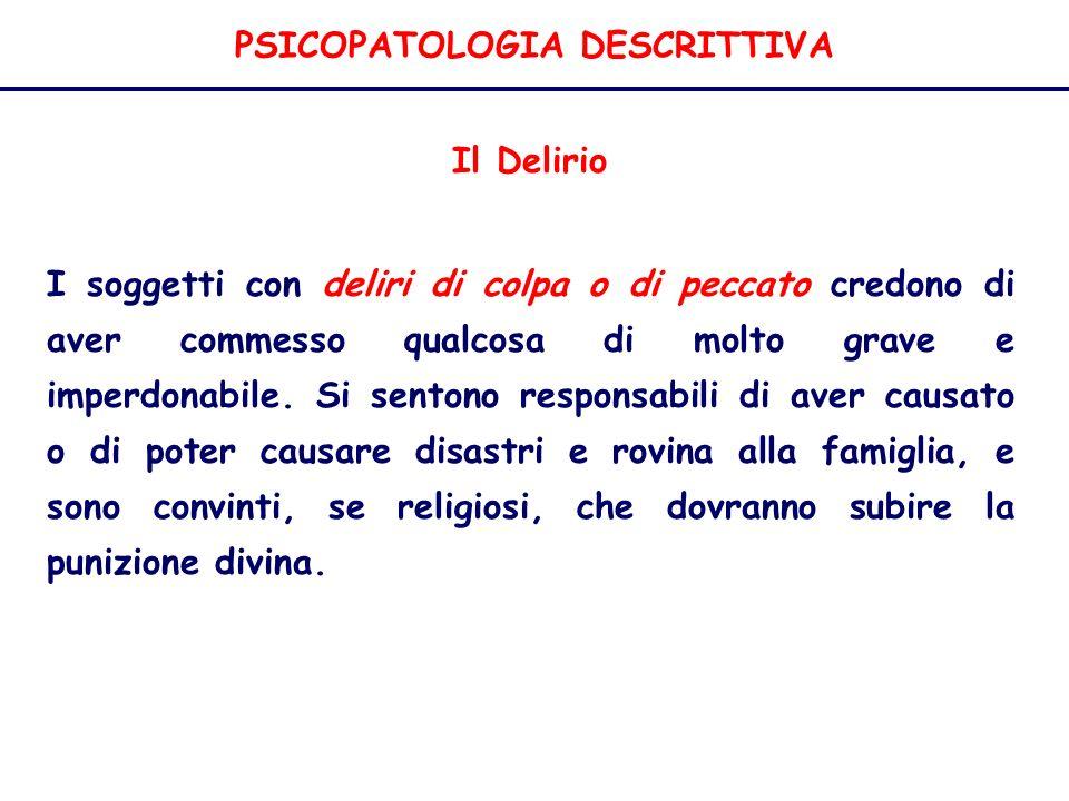 PSICOPATOLOGIA DESCRITTIVA Il Delirio I soggetti con deliri di colpa o di peccato credono di aver commesso qualcosa di molto grave e imperdonabile.
