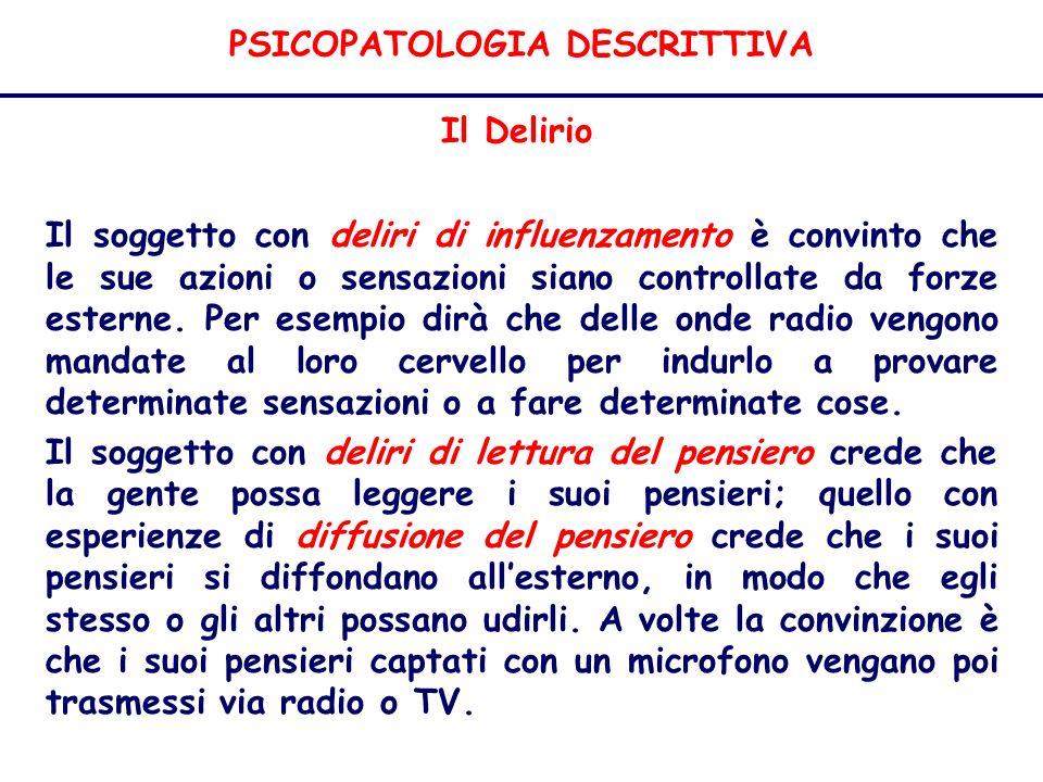 PSICOPATOLOGIA DESCRITTIVA Il Delirio Il soggetto con deliri di influenzamento è convinto che le sue azioni o sensazioni siano controllate da forze esterne.
