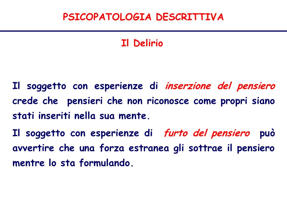PSICOPATOLOGIA DESCRITTIVA Il Delirio Il soggetto con esperienze di inserzione del pensiero crede che pensieri che non riconosce come propri siano stati inseriti nella sua mente.