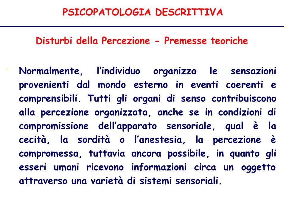 PSICOPATOLOGIA DESCRITTIVA Disturbi della Percezione - Premesse teoriche Normalmente, lindividuo organizza le sensazioni provenienti dal mondo esterno in eventi coerenti e comprensibili.