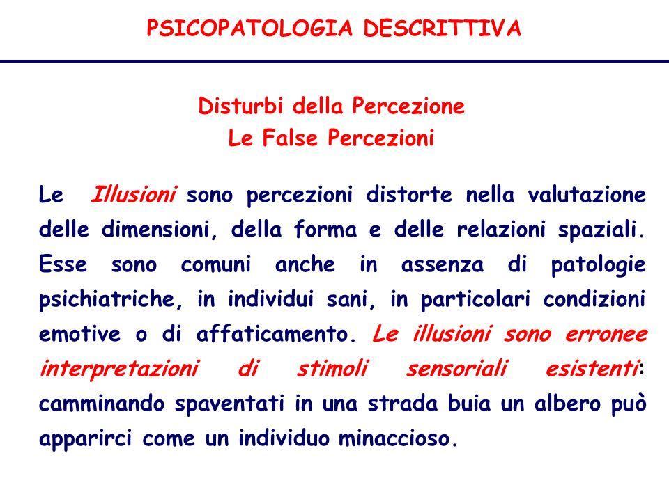 PSICOPATOLOGIA DESCRITTIVA Disturbi della Percezione Le False Percezioni Le Illusioni sono percezioni distorte nella valutazione delle dimensioni, della forma e delle relazioni spaziali.