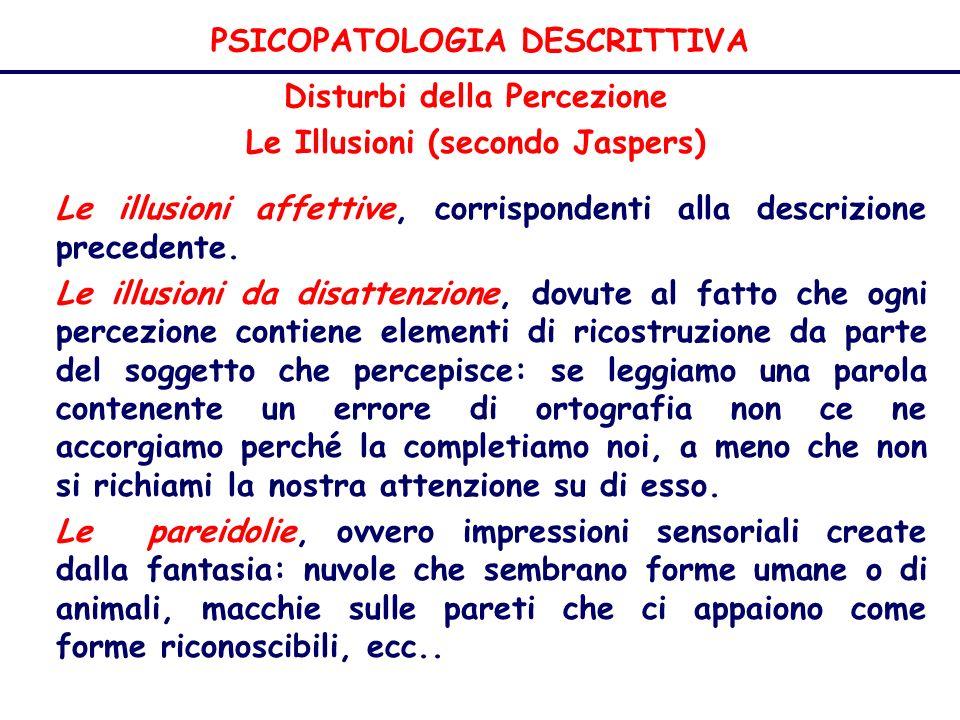 PSICOPATOLOGIA DESCRITTIVA Disturbi della Percezione Le Illusioni (secondo Jaspers) Le illusioni affettive, corrispondenti alla descrizione precedente.