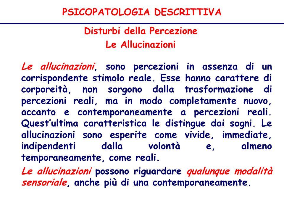 PSICOPATOLOGIA DESCRITTIVA Disturbi della Percezione Le Allucinazioni Le allucinazioni, sono percezioni in assenza di un corrispondente stimolo reale.