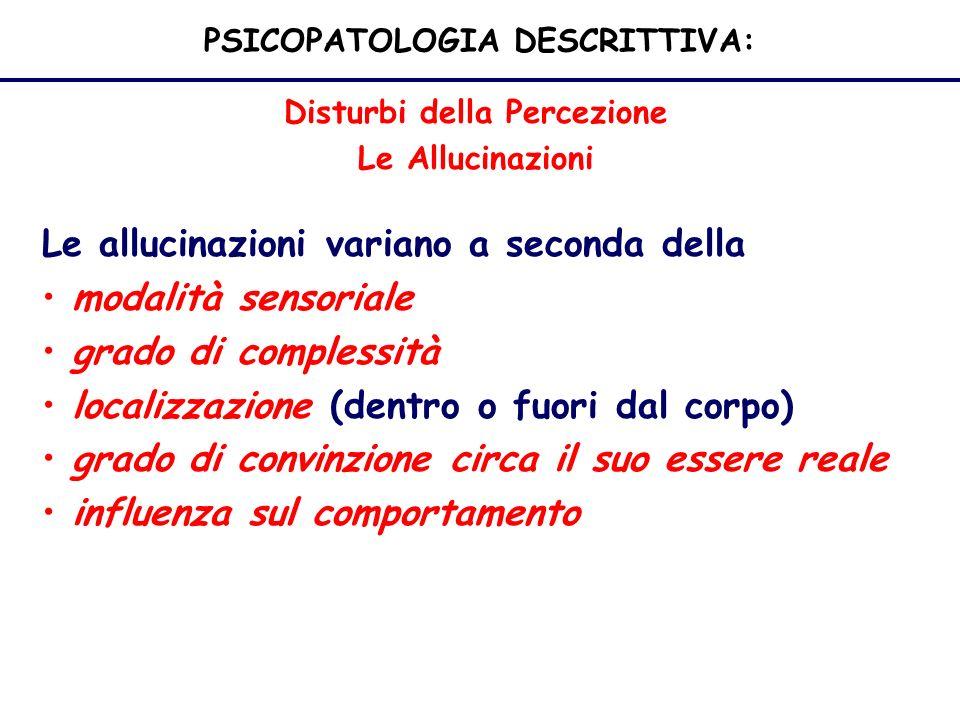 PSICOPATOLOGIA DESCRITTIVA: Disturbi della Percezione Le Allucinazioni Le allucinazioni variano a seconda della modalità sensoriale grado di complessità localizzazione (dentro o fuori dal corpo) grado di convinzione circa il suo essere reale influenza sul comportamento
