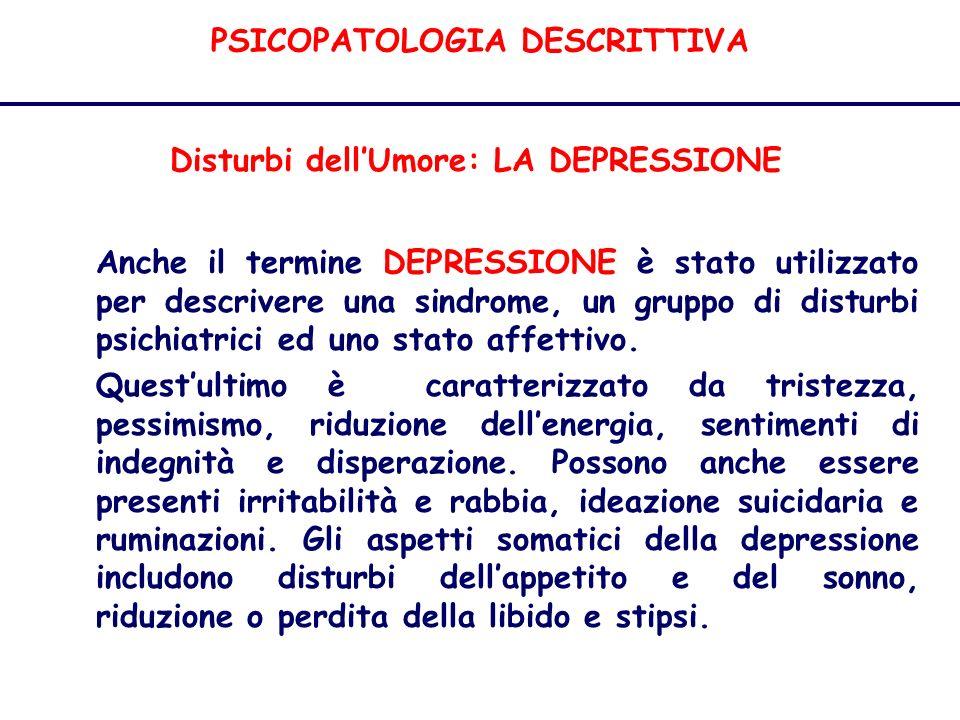PSICOPATOLOGIA DESCRITTIVA Disturbi dellUmore: LA DEPRESSIONE Anche il termine DEPRESSIONE è stato utilizzato per descrivere una sindrome, un gruppo di disturbi psichiatrici ed uno stato affettivo.
