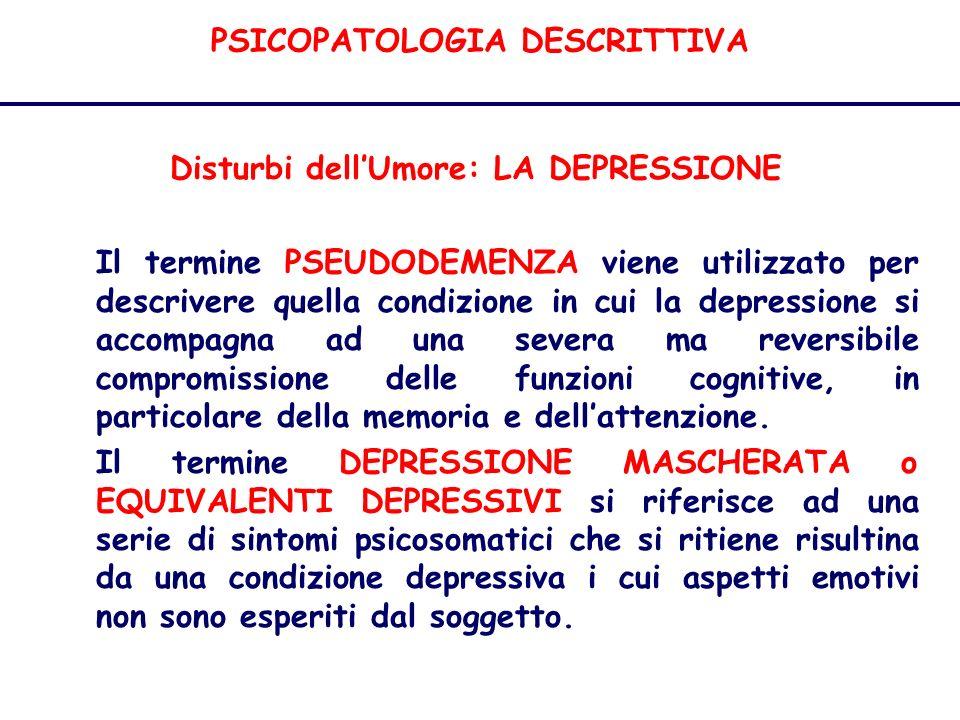 PSICOPATOLOGIA DESCRITTIVA Disturbi dellUmore: LA DEPRESSIONE Il termine PSEUDODEMENZA viene utilizzato per descrivere quella condizione in cui la depressione si accompagna ad una severa ma reversibile compromissione delle funzioni cognitive, in particolare della memoria e dellattenzione.