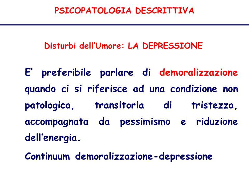 PSICOPATOLOGIA DESCRITTIVA Disturbi dellUmore: LA DEPRESSIONE E preferibile parlare di demoralizzazione quando ci si riferisce ad una condizione non patologica, transitoria di tristezza, accompagnata da pessimismo e riduzione dellenergia.