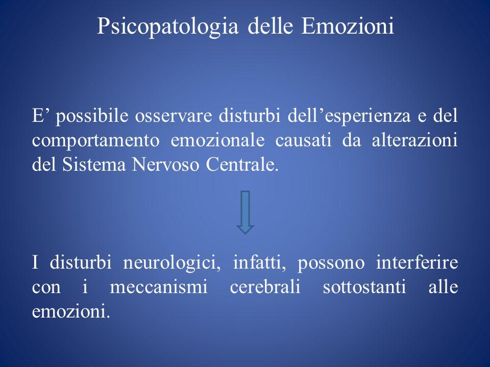 Psicopatologia delle Emozioni E possibile osservare disturbi dellesperienza e del comportamento emozionale causati da alterazioni del Sistema Nervoso