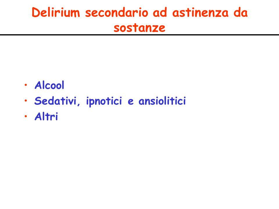 Delirium secondario ad astinenza da sostanze Alcool Sedativi, ipnotici e ansiolitici Altri