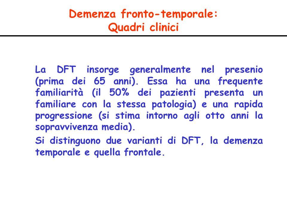 Demenza fronto-temporale: Quadri clinici La DFT insorge generalmente nel presenio (prima dei 65 anni). Essa ha una frequente familiarità (il 50% dei p
