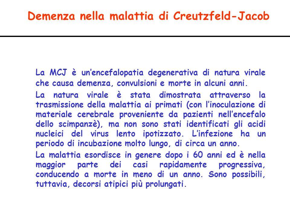 Demenza nella malattia di Creutzfeld-Jacob La MCJ è unencefalopatia degenerativa di natura virale che causa demenza, convulsioni e morte in alcuni ann