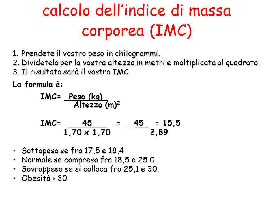 calcolo dellindice di massa corporea (IMC) 1.Prendete il vostro peso in chilogrammi. 2.Dividetelo per la vostra altezza in metri e moltiplicata al qua