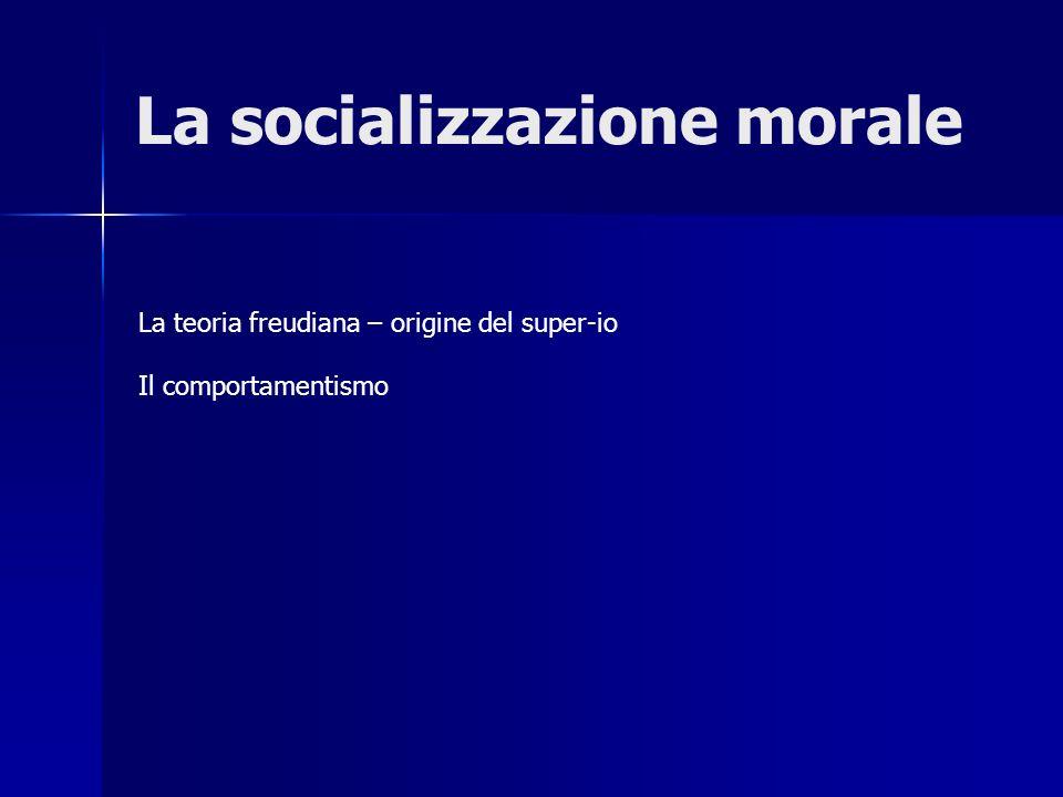 La socializzazione morale La teoria freudiana – origine del super-io Il comportamentismo