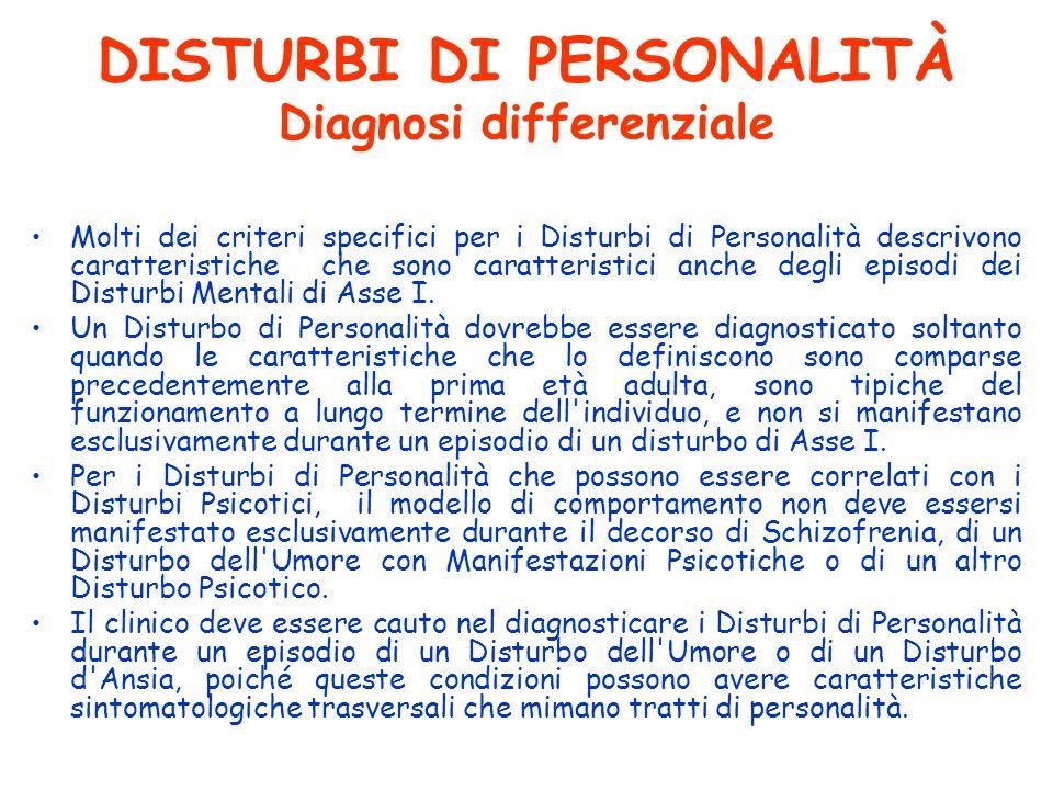 DISTURBI DI PERSONALITÀ Diagnosi differenziale Molti dei criteri specifici per i Disturbi di Personalità descrivono caratteristiche che sono caratteri