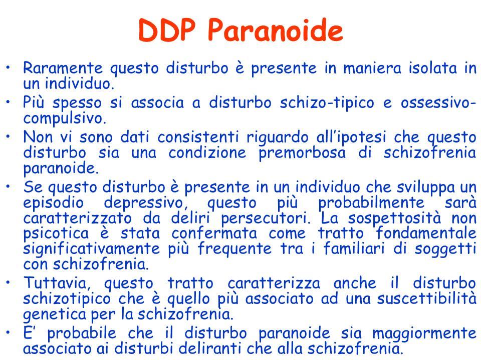 DDP Paranoide Raramente questo disturbo è presente in maniera isolata in un individuo. Più spesso si associa a disturbo schizo-tipico e ossessivo- com