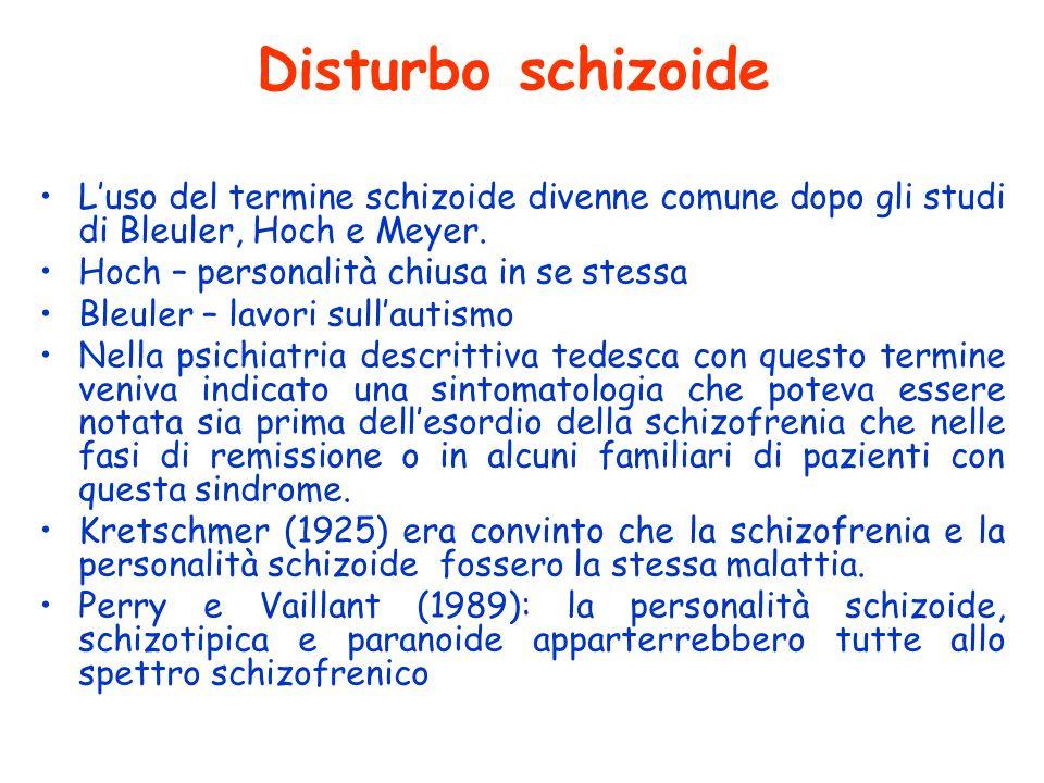 Disturbo schizoide Luso del termine schizoide divenne comune dopo gli studi di Bleuler, Hoch e Meyer. Hoch – personalità chiusa in se stessa Bleuler –