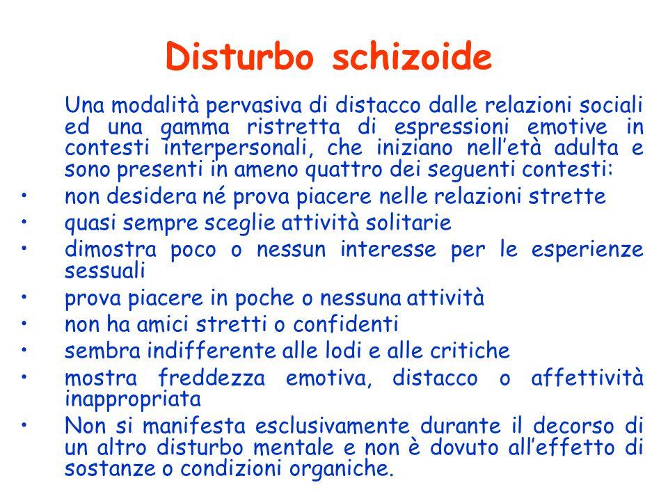 Disturbo schizoide Una modalità pervasiva di distacco dalle relazioni sociali ed una gamma ristretta di espressioni emotive in contesti interpersonali