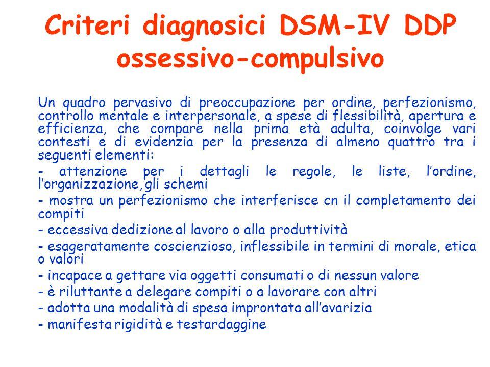 Criteri diagnosici DSM-IV DDP ossessivo-compulsivo Un quadro pervasivo di preoccupazione per ordine, perfezionismo, controllo mentale e interpersonale