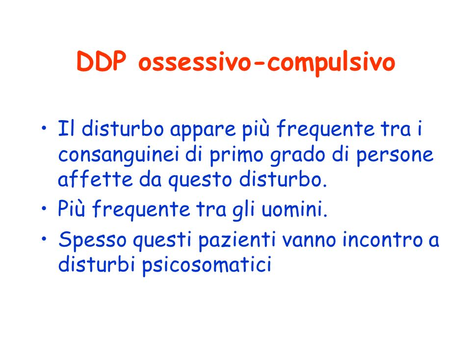 DDP ossessivo-compulsivo Il disturbo appare più frequente tra i consanguinei di primo grado di persone affette da questo disturbo. Più frequente tra g
