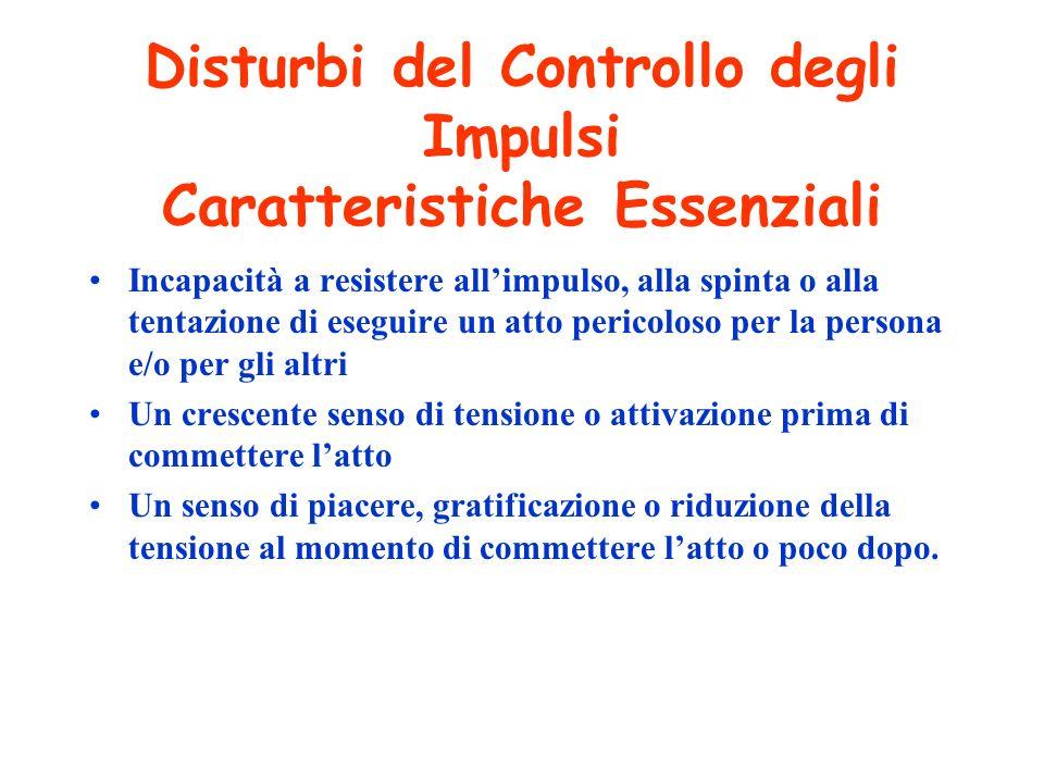 Disturbi del Controllo degli Impulsi Caratteristiche Essenziali Incapacità a resistere allimpulso, alla spinta o alla tentazione di eseguire un atto p