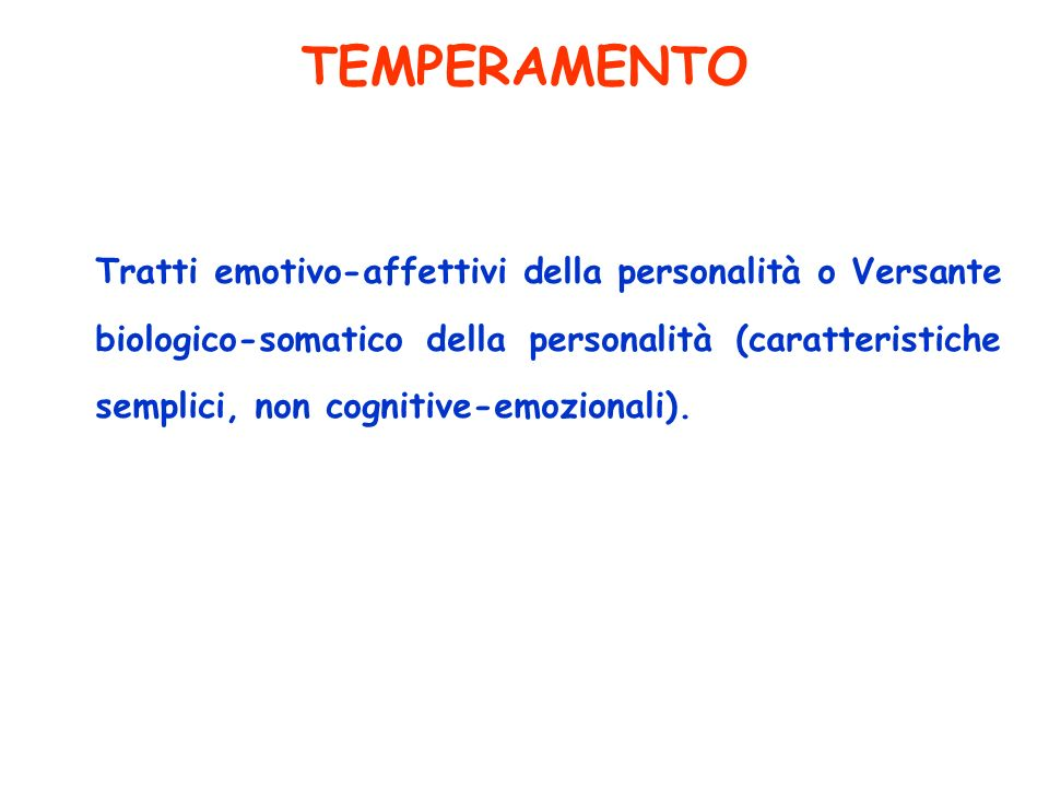 TEMPERAMENTO Tratti emotivo-affettivi della personalità o Versante biologico-somatico della personalità (caratteristiche semplici, non cognitive-emozi