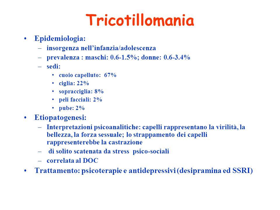 Tricotillomania Epidemiologia: –insorgenza nellinfanzia/adolescenza –prevalenza : maschi: 0.6-1.5%; donne: 0.6-3.4% –sedi: cuoio capelluto: 67% ciglia