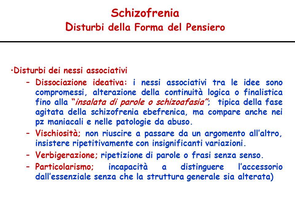 Schizofrenia D isturbi della Forma del Pensiero Disturbi dei nessi associativi –Dissociazione ideativa: i nessi associativi tra le idee sono compromes