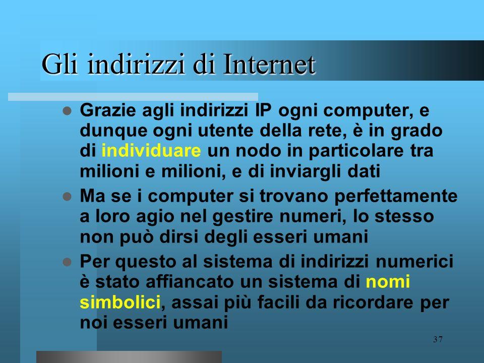 36 Gli indirizzi di Internet Ma come fanno i computer a trovare le strada giusta per ogni messaggio? A questo fine viene impiegato uno schema di indir