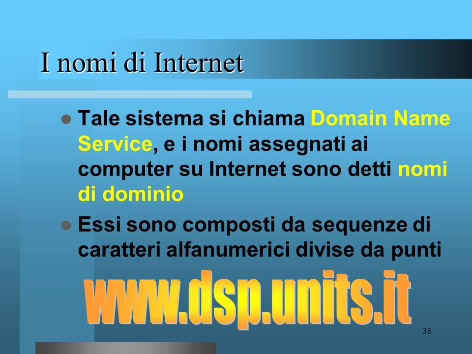 37 Gli indirizzi di Internet Grazie agli indirizzi IP ogni computer, e dunque ogni utente della rete, è in grado di individuare un nodo in particolare