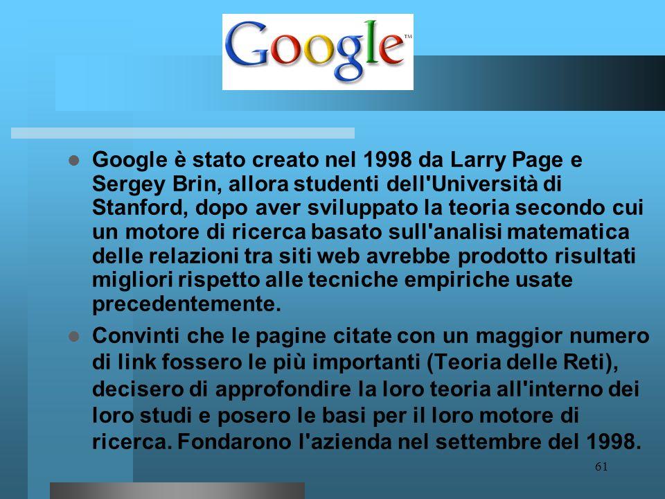 60 Google (pronuncia gùgol) è un motore di ricerca per Internet che non si limita a catalogare il World Wide Web, ma si occupa anche di immagini, news
