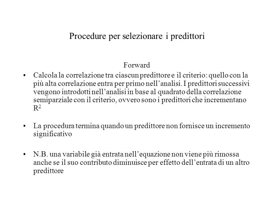 Procedure per selezionare i predittori Forward Calcola la correlazione tra ciascun predittore e il criterio: quello con la più alta correlazione entra