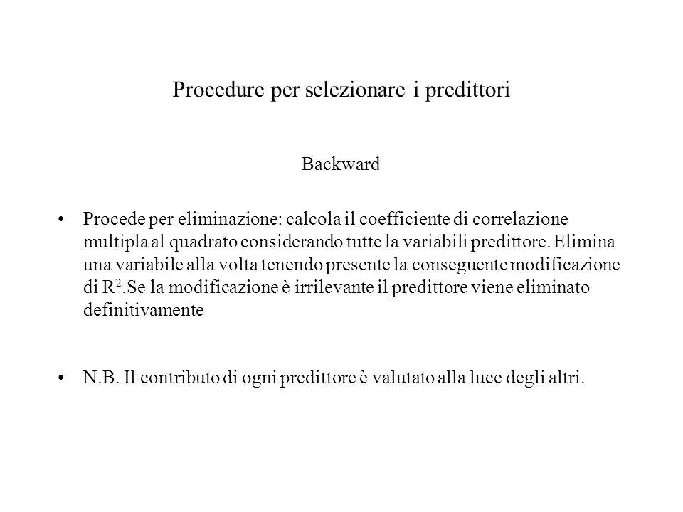 Procedure per selezionare i predittori Backward Procede per eliminazione: calcola il coefficiente di correlazione multipla al quadrato considerando tu