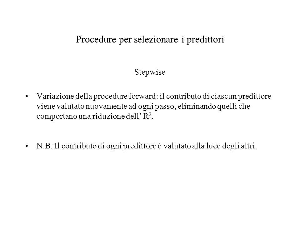 Procedure per selezionare i predittori Stepwise Variazione della procedure forward: il contributo di ciascun predittore viene valutato nuovamente ad o