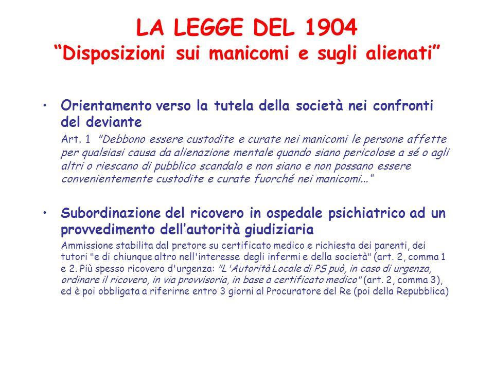 LA LEGGE DEL 1904 Disposizioni sui manicomi e sugli alienati Orientamento verso la tutela della società nei confronti del deviante Art. 1