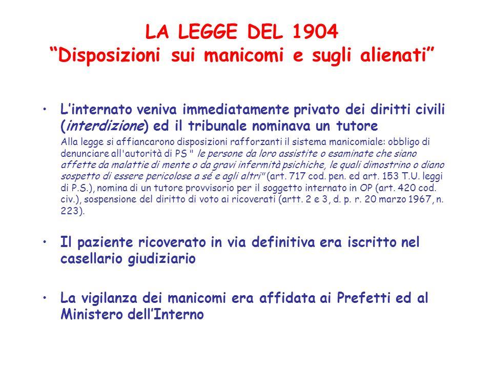 LA LEGGE DEL 1904 Disposizioni sui manicomi e sugli alienati Linternato veniva immediatamente privato dei diritti civili (interdizione) ed il tribunal