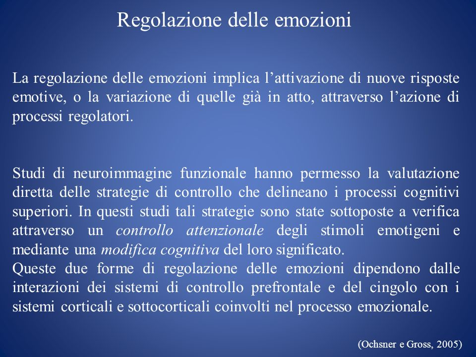 Regolazione delle emozioni La regolazione delle emozioni implica lattivazione di nuove risposte emotive, o la variazione di quelle già in atto, attrav