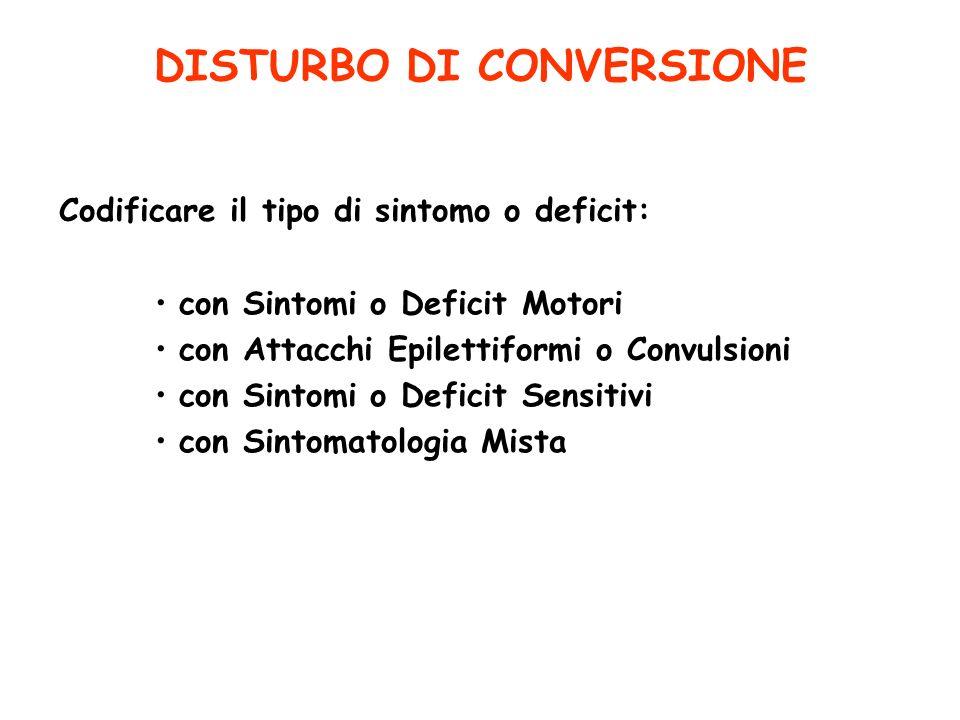 DISTURBO DI CONVERSIONE Codificare il tipo di sintomo o deficit: con Sintomi o Deficit Motori con Attacchi Epilettiformi o Convulsioni con Sintomi o D