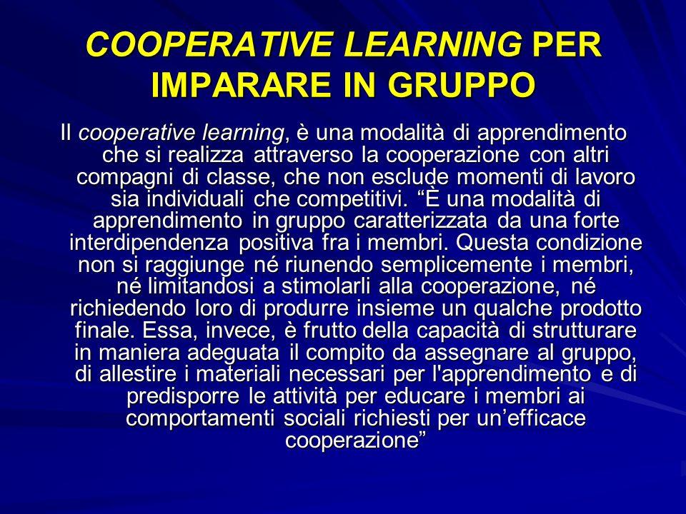 Dal punto di vista dell insegnante, l apprendimento cooperativo consiste in un insieme di tecniche di conduzione della classe, in cui gli studenti lavorano in piccoli gruppi per attività di apprendimento comuni e ricevono valutazioni in base ai risultati conseguiti.