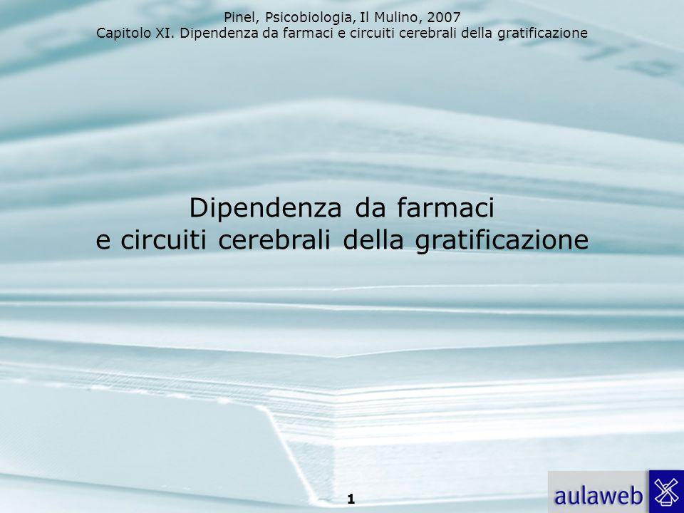 Pinel, Psicobiologia, Il Mulino, 2007 Capitolo XI. Dipendenza da farmaci e circuiti cerebrali della gratificazione 1 Dipendenza da farmaci e circuiti