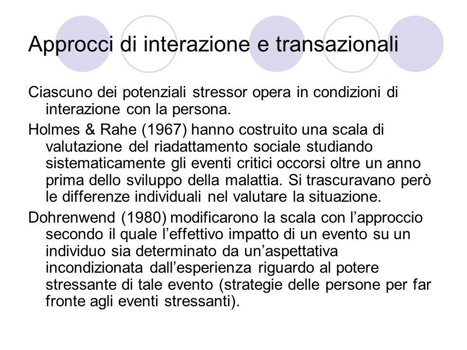 Approcci di interazione e transazionali Ciascuno dei potenziali stressor opera in condizioni di interazione con la persona. Holmes & Rahe (1967) hanno