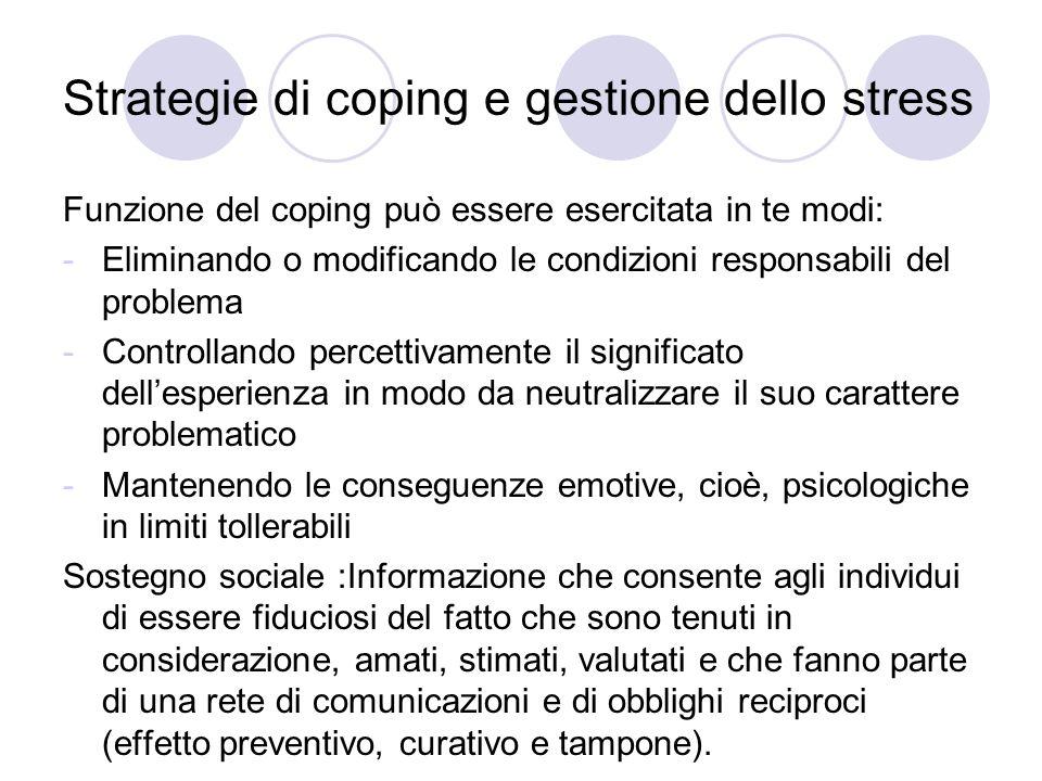 Strategie di coping e gestione dello stress Funzione del coping può essere esercitata in te modi: -Eliminando o modificando le condizioni responsabili