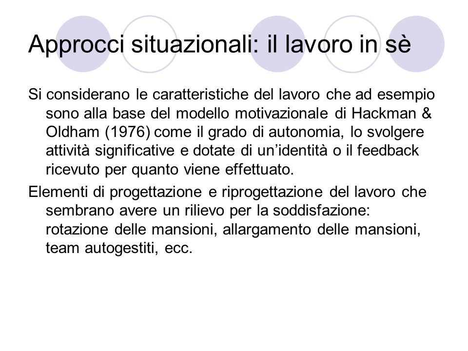Approcci situazionali: il lavoro in sè Si considerano le caratteristiche del lavoro che ad esempio sono alla base del modello motivazionale di Hackman