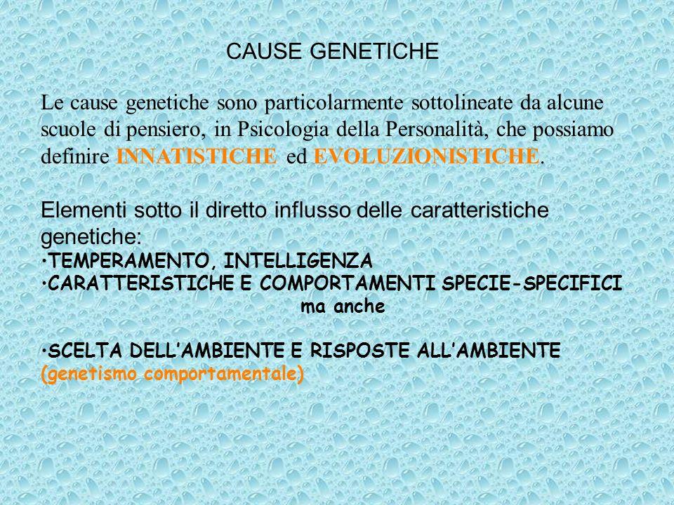 Le cause genetiche sono particolarmente sottolineate da alcune scuole di pensiero, in Psicologia della Personalità, che possiamo definire INNATISTICHE ed EVOLUZIONISTICHE.